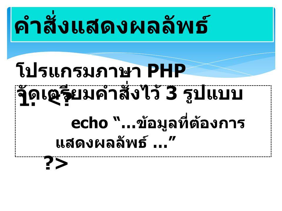 """คำสั่งแสดงผลลัพธ์ โปรแกรมภาษา PHP จัดเตรียมคำสั่งไว้ 3 รูปแบบ 1. <? echo """"… ข้อมูลที่ต้องการ แสดงผลลัพธ์ …"""" ?>"""