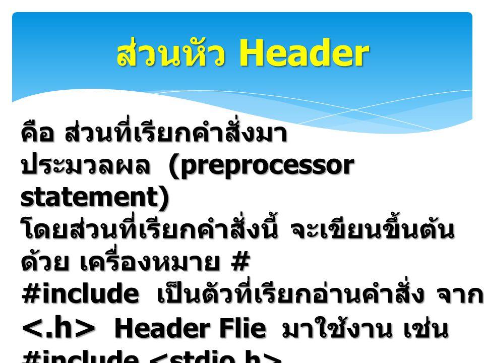 ส่วนหัว Header คือ ส่วนที่เรียกคำสั่งมา ประมวลผล (preprocessor statement) โดยส่วนที่เรียกคำสั่งนี้ จะเขียนขึ้นต้น ด้วย เครื่องหมาย # #include เป็นตัวที่เรียกอ่านคำสั่ง จาก Header Flie มาใช้งาน เช่น Header Flie มาใช้งาน เช่น #include #include include จะเรียกคำสั่งจาก แฟ้ม stdio.h มาร่วมใช้งาน เป็นไฟล์ที่ เก็บ ฟังก์ชั่นต่างๆ
