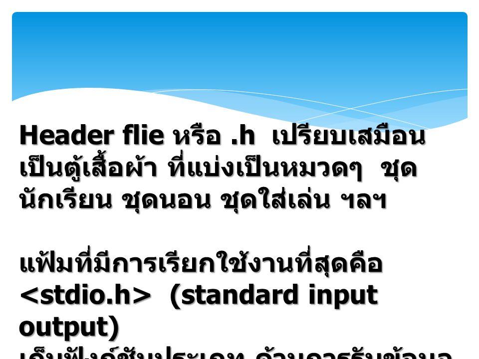 Header flie หรือ.h เปรียบเสมือน เป็นตู้เสื้อผ้า ที่แบ่งเป็นหมวดๆ ชุด นักเรียน ชุดนอน ชุดใส่เล่น ฯลฯ แฟ้มที่มีการเรียกใช้งานที่สุดคือ (standard input output) (standard input output) เก็บฟังก์ชันประเภท ด้านการรับข้อมูล และแสดงผลเช่น printf scanf เป็น ต้น