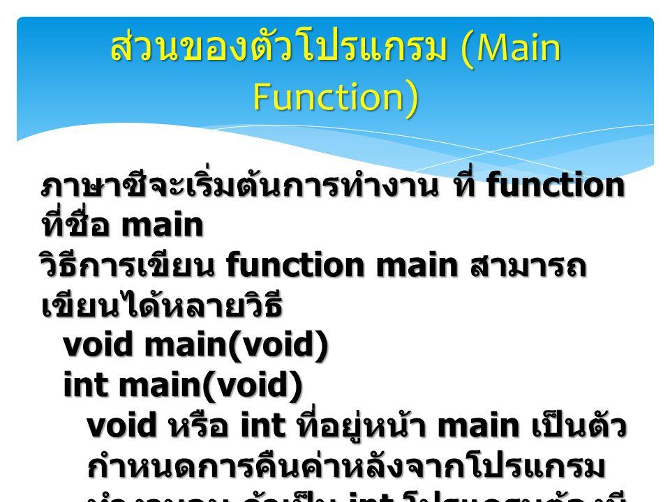 ส่วนของตัวโปรแกรม (Main Function) ภาษาซีจะเริ่มต้นการทำงาน ที่ function ที่ชื่อ main วิธีการเขียน function main สามารถ เขียนได้หลายวิธี void main(void) int main(void) void หรือ int ที่อยู่หน้า main เป็นตัว กำหนดการคืนค่าหลังจากโปรแกรม ทำงานจบ ถ้าเป็น int โปรแกรมต้องมี การคืนค่าด้วยคำสั่ง return หรือ exit เช่น return 0; หรือ exit(1);