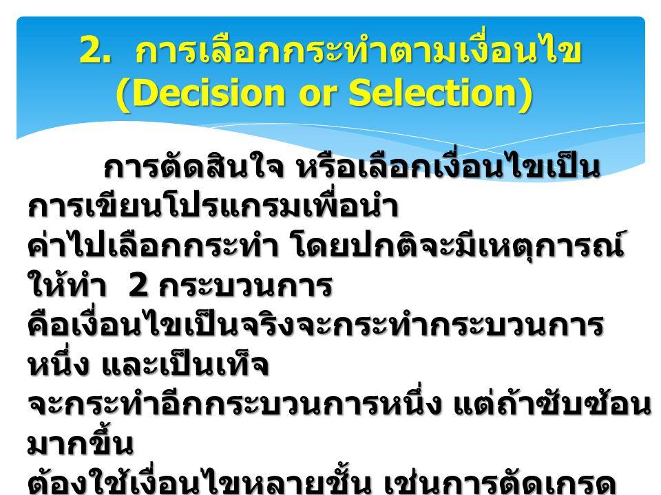 2. การเลือกกระทำตามเงื่อนไข (Decision or Selection) 2. การเลือกกระทำตามเงื่อนไข (Decision or Selection) การตัดสินใจ หรือเลือกเงื่อนไขเป็น การเขียนโปรแ