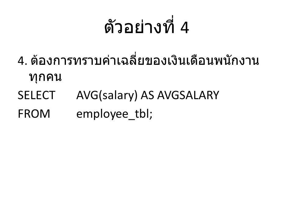 ตัวอย่างที่ 4 4. ต้องการทราบค่าเฉลี่ยของเงินเดือนพนักงาน ทุกคน SELECTAVG(salary) AS AVGSALARY FROMemployee_tbl;