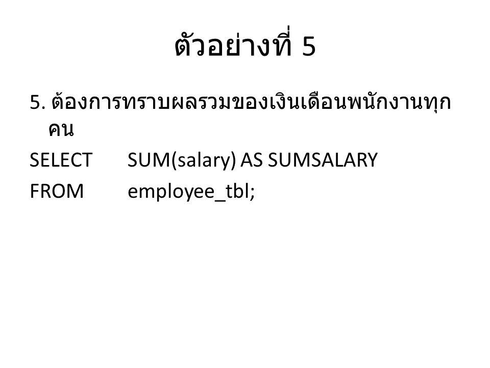 ตัวอย่างที่ 5 5. ต้องการทราบผลรวมของเงินเดือนพนักงานทุก คน SELECTSUM(salary) AS SUMSALARY FROMemployee_tbl;