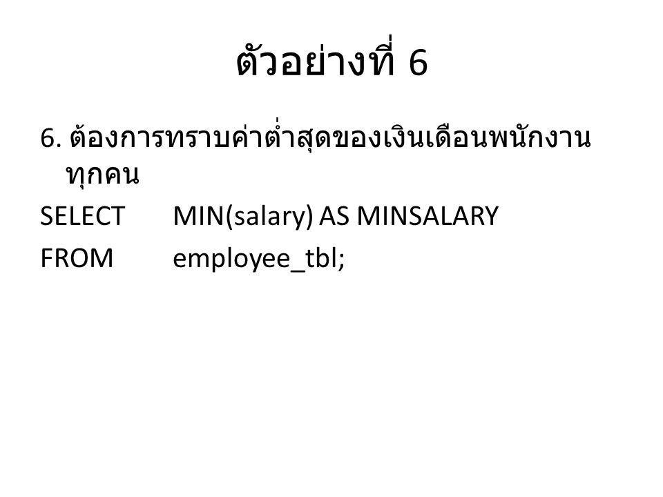ตัวอย่างที่ 6 6. ต้องการทราบค่าต่ำสุดของเงินเดือนพนักงาน ทุกคน SELECTMIN(salary) AS MINSALARY FROMemployee_tbl;