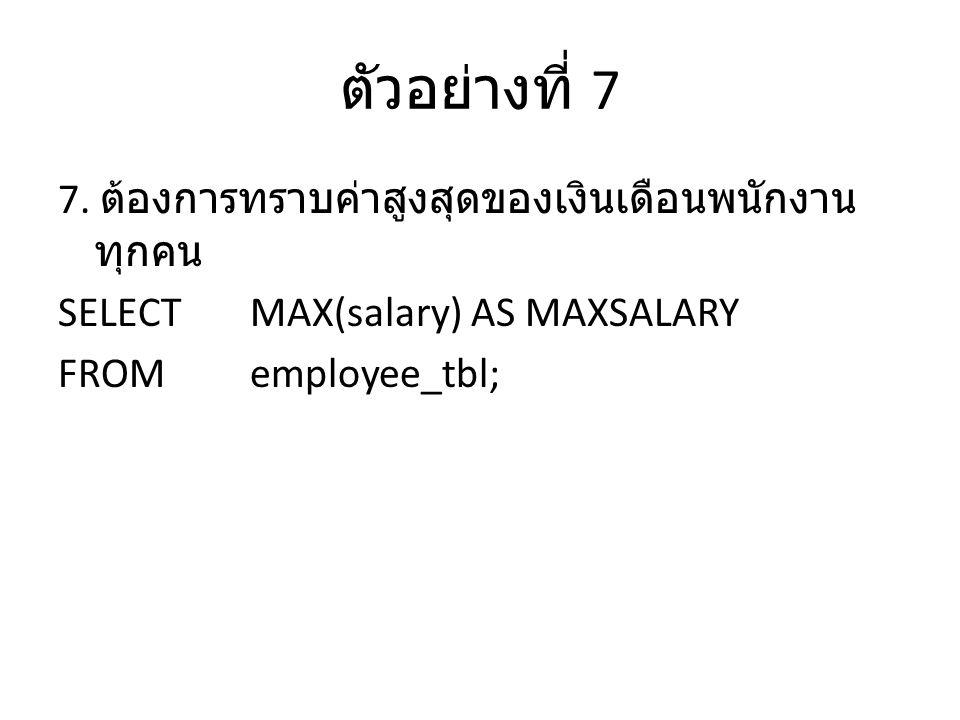 ตัวอย่างที่ 7 7. ต้องการทราบค่าสูงสุดของเงินเดือนพนักงาน ทุกคน SELECTMAX(salary) AS MAXSALARY FROMemployee_tbl;
