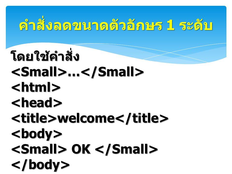 คำสั่งลดขนาดตัวอักษร 1 ระดับ โดยใช้คำสั่ง … โดยใช้คำสั่ง … <html><head><title>welcome</title><body> OK OK </body></html>