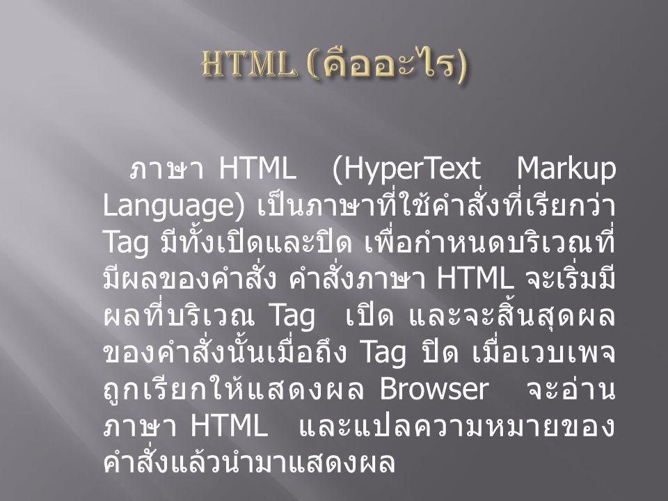 ภาษา HTML (HyperText Markup Language) เป็นภาษาที่ใช้คำสั่งที่เรียกว่า Tag มีทั้งเปิดและปิด เพื่อกำหนดบริเวณที่ มีผลของคำสั่ง คำสั่งภาษา HTML จะเริ่มมี