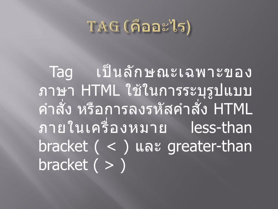 Tag เป็นลักษณะเฉพาะของ ภาษา HTML ใช้ในการระบุรูปแบบ คำสั่ง หรือการลงรหัสคำสั่ง HTML ภายในเครื่องหมาย less-than bracket ( )