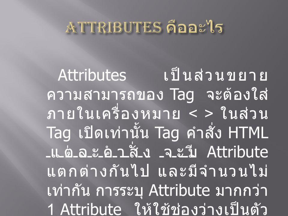 Attributes เป็นส่วนขยาย ความสามารถของ Tag จะต้องใส่ ภายในเครื่องหมาย ในส่วน Tag เปิดเท่านั้น Tag คำสั่ง HTML แต่ละคำสั่ง จะมี Attribute แตกต่างกันไป แ
