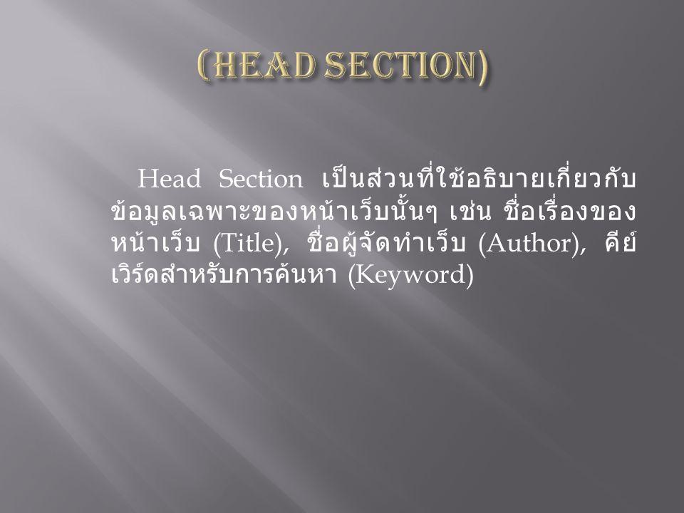 Head Section เป็นส่วนที่ใช้อธิบายเกี่ยวกับ ข้อมูลเฉพาะของหน้าเว็บนั้นๆ เช่น ชื่อเรื่องของ หน้าเว็บ (Title), ชื่อผู้จัดทำเว็บ (Author), คีย์ เวิร์ดสำหร