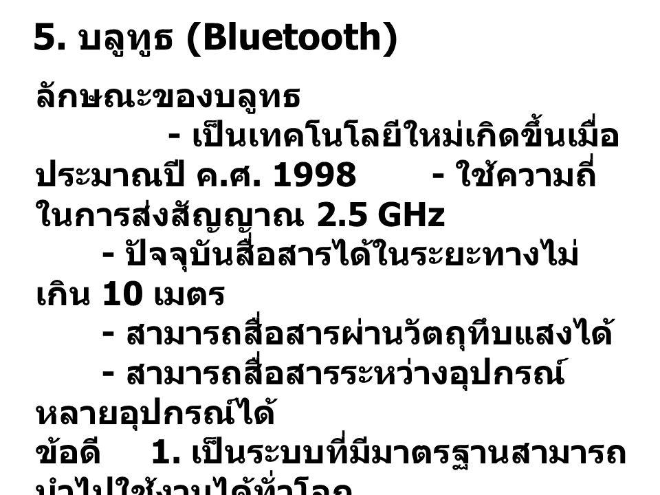 5.บลูทูธ (Bluetooth) ลักษณะของบลูทธ - เป็นเทคโนโลยีใหม่เกิดขึ้นเมื่อ ประมาณปี ค.