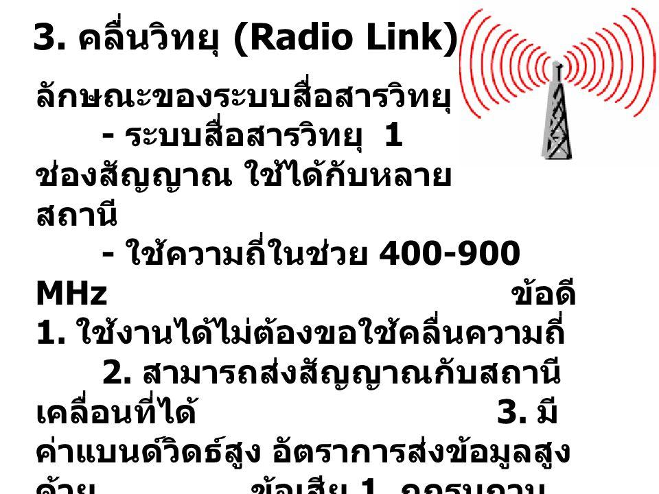3. คลื่นวิทยุ (Radio Link) ลักษณะของระบบสื่อสารวิทยุ - ระบบสื่อสารวิทยุ 1 ช่องสัญญาณ ใช้ได้กับหลาย สถานี - ใช้ความถี่ในช่วย 400-900 MHz ข้อดี 1. ใช้งา