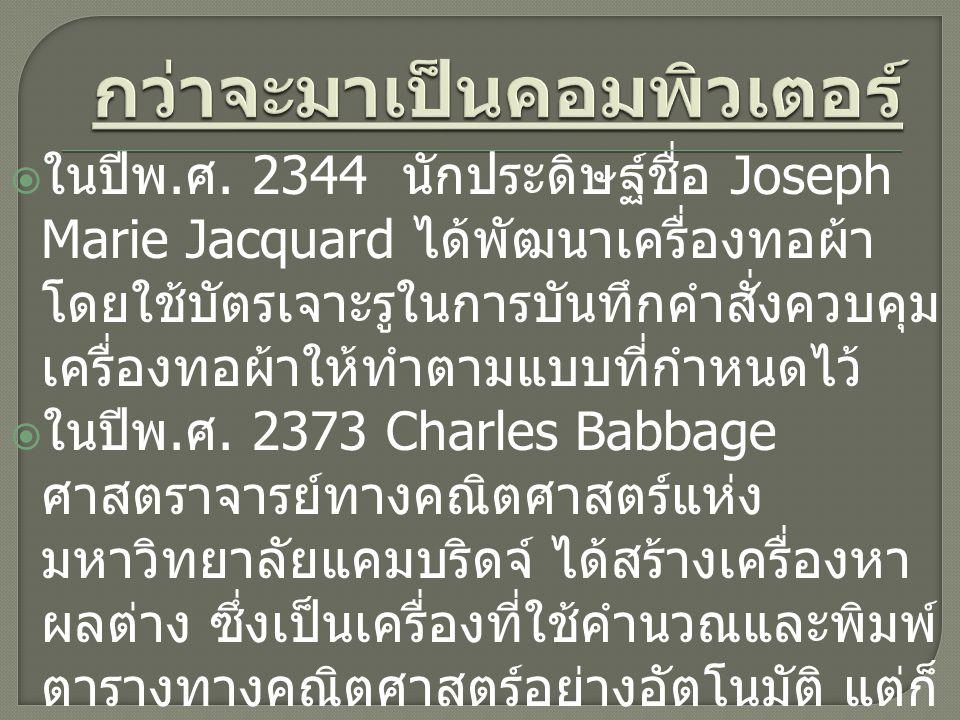  ในปีพ. ศ. 2344 นักประดิษฐ์ชื่อ Joseph Marie Jacquard ได้พัฒนาเครื่องทอผ้า โดยใช้บัตรเจาะรูในการบันทึกคำสั่งควบคุม เครื่องทอผ้าให้ทำตามแบบที่กำหนดไว้
