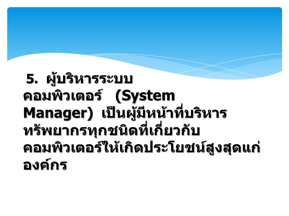 5. ผู้บริหารระบบ คอมพิวเตอร์ (System Manager) เป็นผู้มีหน้าที่บริหาร ทรัพยากรทุกชนิดที่เกี่ยวกับ คอมพิวเตอร์ให้เกิดประโยชน์สูงสุดแก่ องค์กร
