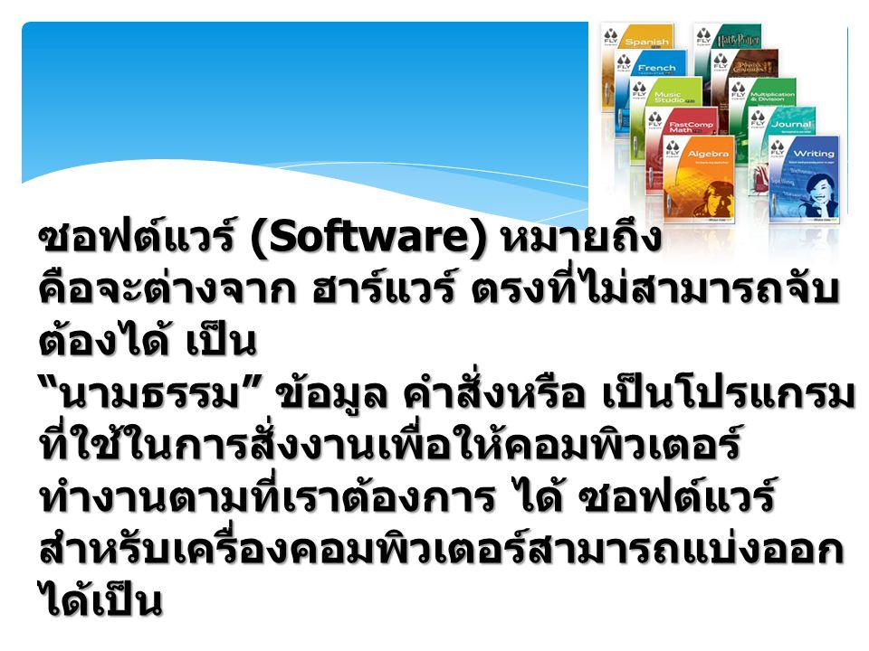 ซอฟต์แวร์ (Software) หมายถึง คือจะต่างจาก ฮาร์แวร์ ตรงที่ไม่สามารถจับ ต้องได้ เป็น นามธรรม ข้อมูล คำสั่งหรือ เป็นโปรแกรม ที่ใช้ในการสั่งงานเพื่อให้คอมพิวเตอร์ ทำงานตามที่เราต้องการ ได้ ซอฟต์แวร์ สำหรับเครื่องคอมพิวเตอร์สามารถแบ่งออก ได้เป็น