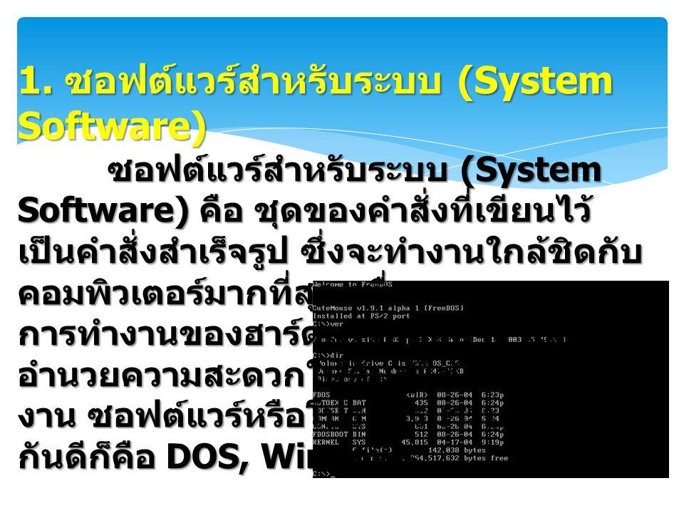 1. ซอฟต์แวร์สำหรับระบบ (System Software) ซอฟต์แวร์สำหรับระบบ (System Software) คือ ชุดของคำสั่งที่เขียนไว้ เป็นคำสั่งสำเร็จรูป ซึ่งจะทำงานใกล้ชิดกับ ค