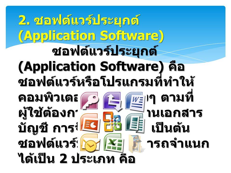 2. ซอฟต์แวร์ประยุกต์ (Application Software) ซอฟต์แวร์ประยุกต์ (Application Software) คือ ซอฟต์แวร์หรือโปรแกรมที่ทำให้ คอมพิวเตอร์ทำงานต่างๆ ตามที่ ผู้
