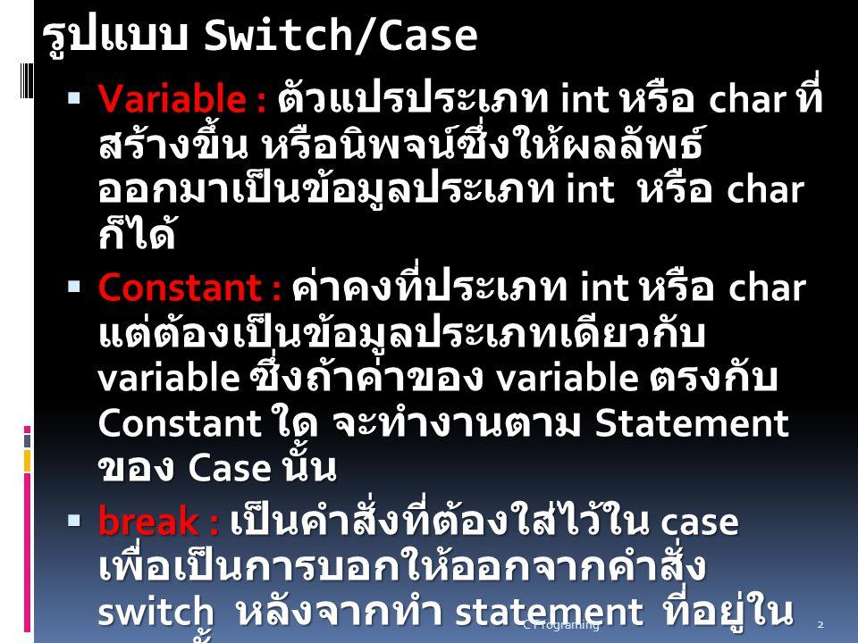 รูปแบบ Switch/Case s witch ( นิพจน หรือ ตัวแปร ) { case ( คาของนิพจนหรือตัวแปร คาที่ 1) : ขอความสั่ง 1; ขอความสั่ง 2;...........; break; case ( คาของนิพจนหรือตัวแปร คาที่ 2) : ขอความสั่ง 1; ขอความสั่ง 2;..........