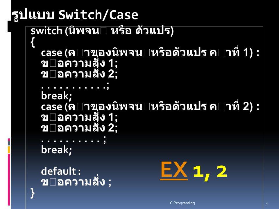 Switch…case EX EX จงเขียนโปรแกรมภาษาซี เพื่อ รับค่าตัวเลขจำนวนเต็ม 2 จำนวน และรับค่าเพื่อเลือกตัว ดำเนินการ เพื่อกระทำกับ ตัวเลขจำนวนเต็ม 2 จำนวนนั้น EX 3 EX 3 ค่าที่รับเข้ามาตัวดำเนินการ 1+ 2- 3*
