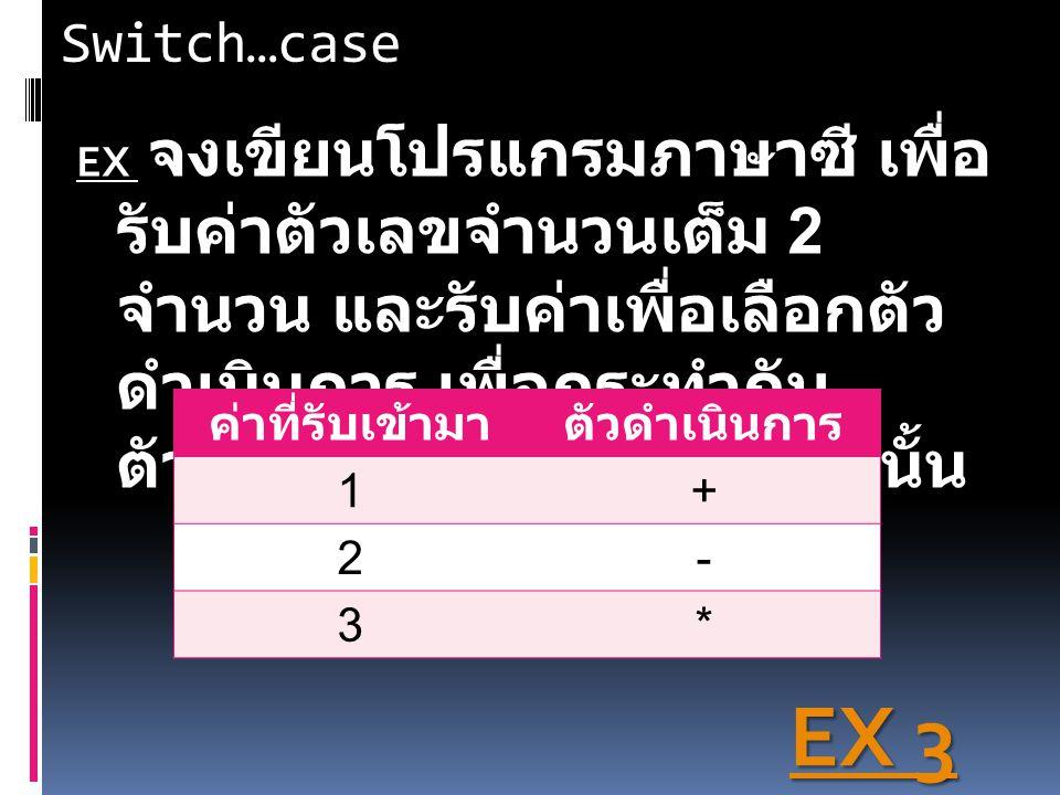 Switch…case EX EX จงเขียนโปรแกรมภาษาซี เพื่อ รับค่าตัวเลขจำนวนเต็ม 2 จำนวน และรับค่าเพื่อเลือกตัว ดำเนินการ เพื่อกระทำกับ ตัวเลขจำนวนเต็ม 2 จำนวนนั้น