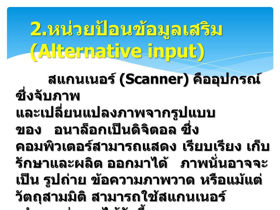 2. หน่วยป้อนข้อมูลเสริม (Alternative input) สแกนเนอร์ (Scanner) คืออุปกรณ์ ซึ่งจับภาพ สแกนเนอร์ (Scanner) คืออุปกรณ์ ซึ่งจับภาพ และเปลี่ยนแปลงภาพจากรู