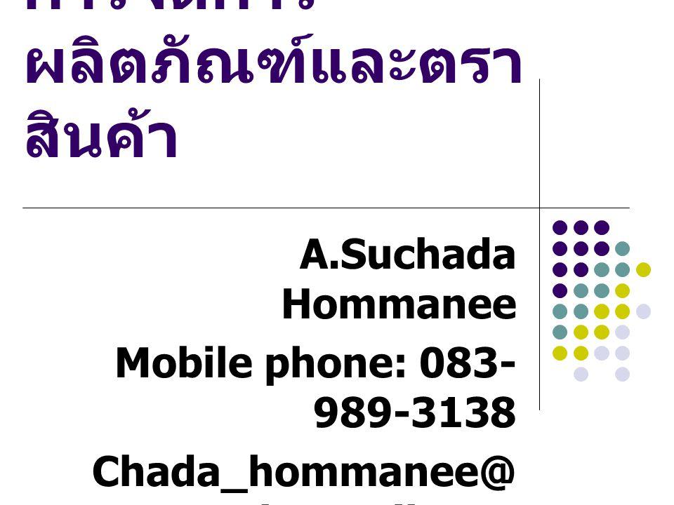 การจัดการ ผลิตภัณฑ์และตรา สินค้า A.Suchada Hommanee Mobile phone: 083- 989-3138 Chada_hommanee@ hotmail.com