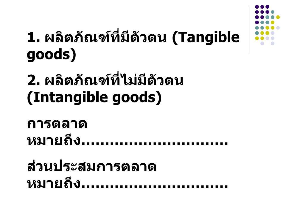 1. ผลิตภัณฑ์ที่มีตัวตน (Tangible goods) 2. ผลิตภัณฑ์ที่ไม่มีตัวตน (Intangible goods) การตลาด หมายถึง …………………………. ส่วนประสมการตลาด หมายถึง ………………………….
