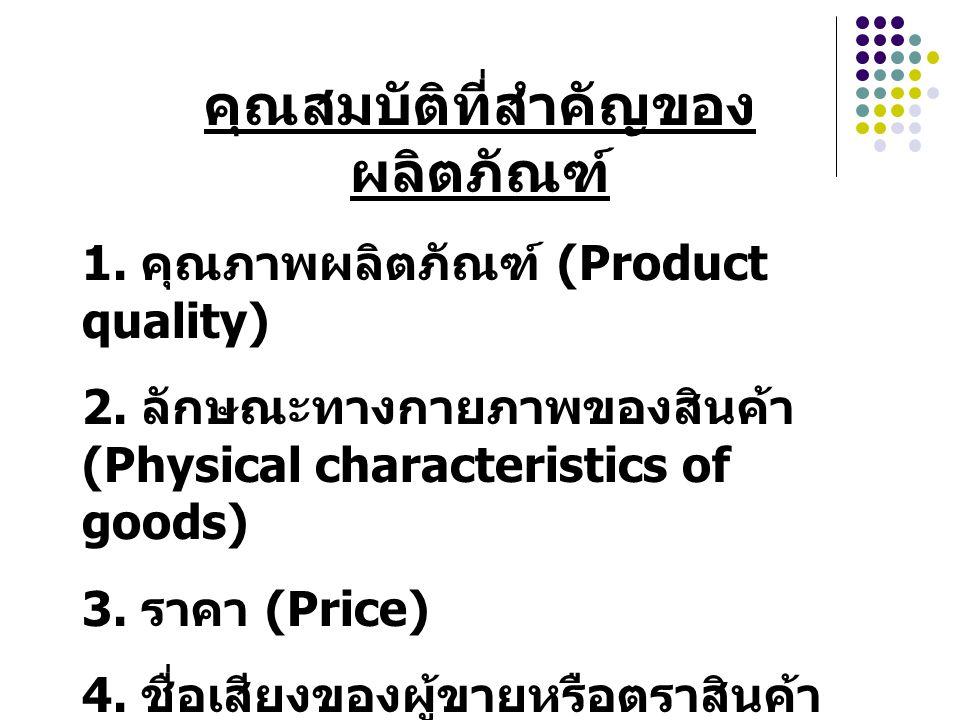 คุณสมบัติที่สำคัญของ ผลิตภัณฑ์ 1. คุณภาพผลิตภัณฑ์ (Product quality) 2. ลักษณะทางกายภาพของสินค้า (Physical characteristics of goods) 3. ราคา (Price) 4.