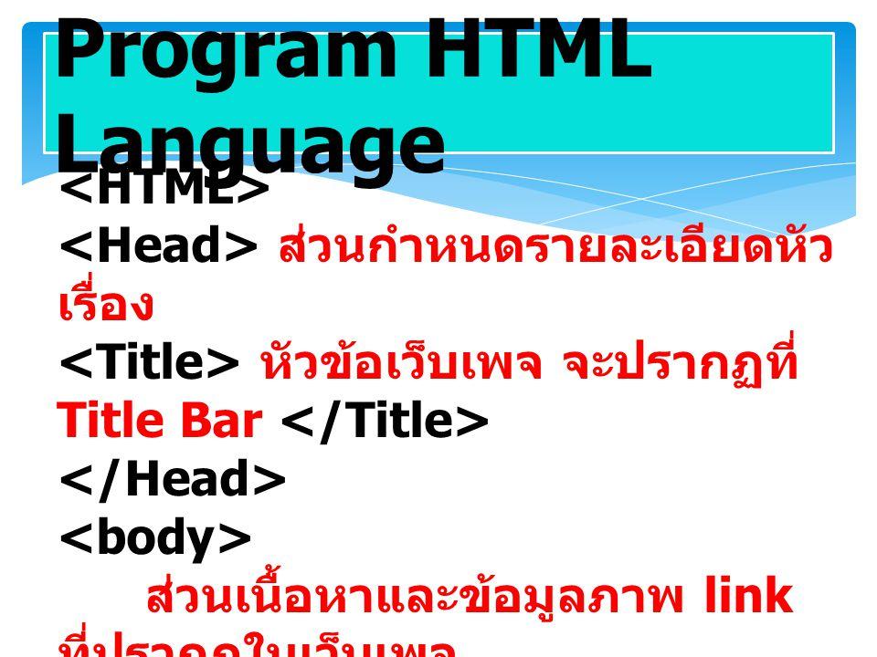 Program HTML Language ส่วนกำหนดรายละเอียดหัว เรื่อง หัวข้อเว็บเพจ จะปรากฏที่ Title Bar ส่วนเนื้อหาและข้อมูลภาพ link ที่ปรากฏในเว็บเพจ