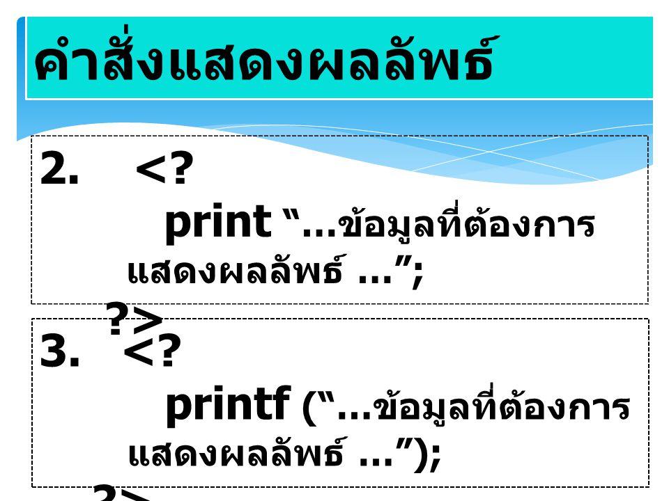 """คำสั่งแสดงผลลัพธ์ 2. <? print """"… ข้อมูลที่ต้องการ แสดงผลลัพธ์ …""""; ?> 3. <? printf (""""… ข้อมูลที่ต้องการ แสดงผลลัพธ์ …""""); ?>"""