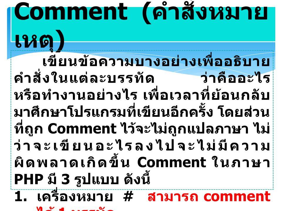 Comment ( คำสั่งหมาย เหตุ ) เขียนข้อความบางอย่างเพื่ออธิบาย คำสั่งในแต่ละบรรทัด ว่าคืออะไร หรือทำงานอย่างไร เพื่อเวลาที่ย้อนกลับ มาศึกษาโปรแกรมที่เขียนอีกครั้ง โดยส่วน ที่ถูก Comment ไว้จะไม่ถูกแปลภาษา ไม่ ว่าจะเขียนอะไรลงไปจะไม่มีความ ผิดพลาดเกิดขึ้น Comment ในภาษา PHP มี 3 รูปแบบ ดังนี้ 1.