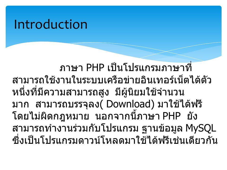 ภาษา PHP เป็นโปรแกรมภาษาที่ สามารถใช้งานในระบบเครือข่ายอินเทอร์เน็ตได้ตัว หนึ่งที่มีความสามารถสูง มีผู้นิยมใช้จำนวน มาก สามารถบรรจุลง ( Download) มาใช้ได้ฟรี โดยไม่ผิดกฎหมาย นอกจากนี้ภาษา PHP ยัง สามารถทำงานร่วมกับโปรแกรม ฐานข้อมูล MySQL ซึ่งเป็นโปรแกรมดาวน์โหลดมาใช้ได้ฟรีเช่นเดียวกัน Introduction