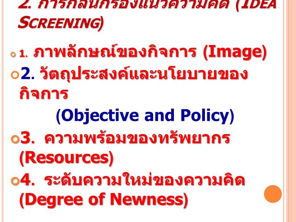 2. การกลั่นกรองแนวความคิด (I DEA S CREENING ) 1. ภาพลักษณ์ของกิจการ (Image) วัตถุประสงค์และนโยบายของกิจการ 2. วัตถุประสงค์และนโยบายของกิจการ (Objectiv