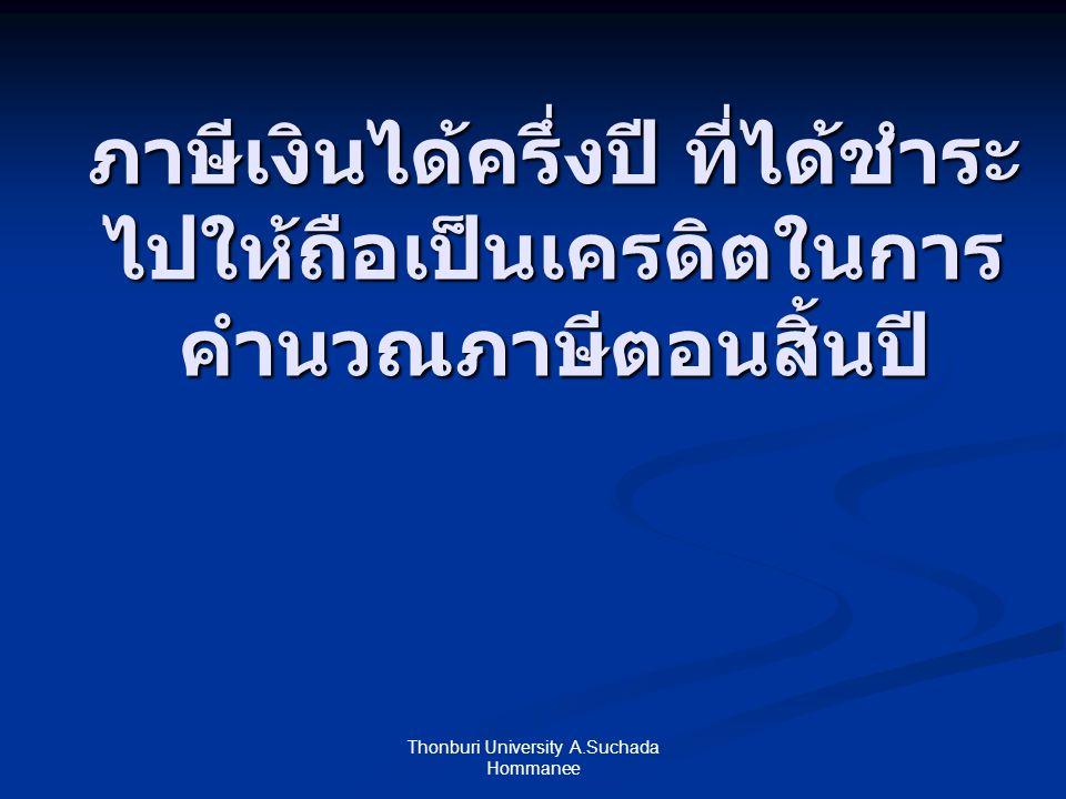 ภาษีเงินได้ครึ่งปี ที่ได้ชำระ ไปให้ถือเป็นเครดิตในการ คำนวณภาษีตอนสิ้นปี Thonburi University A.Suchada Hommanee