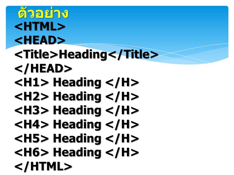ตัวอย่าง <HTML><HEAD><Title>Heading</Title></HEAD> Heading Heading </HTML>