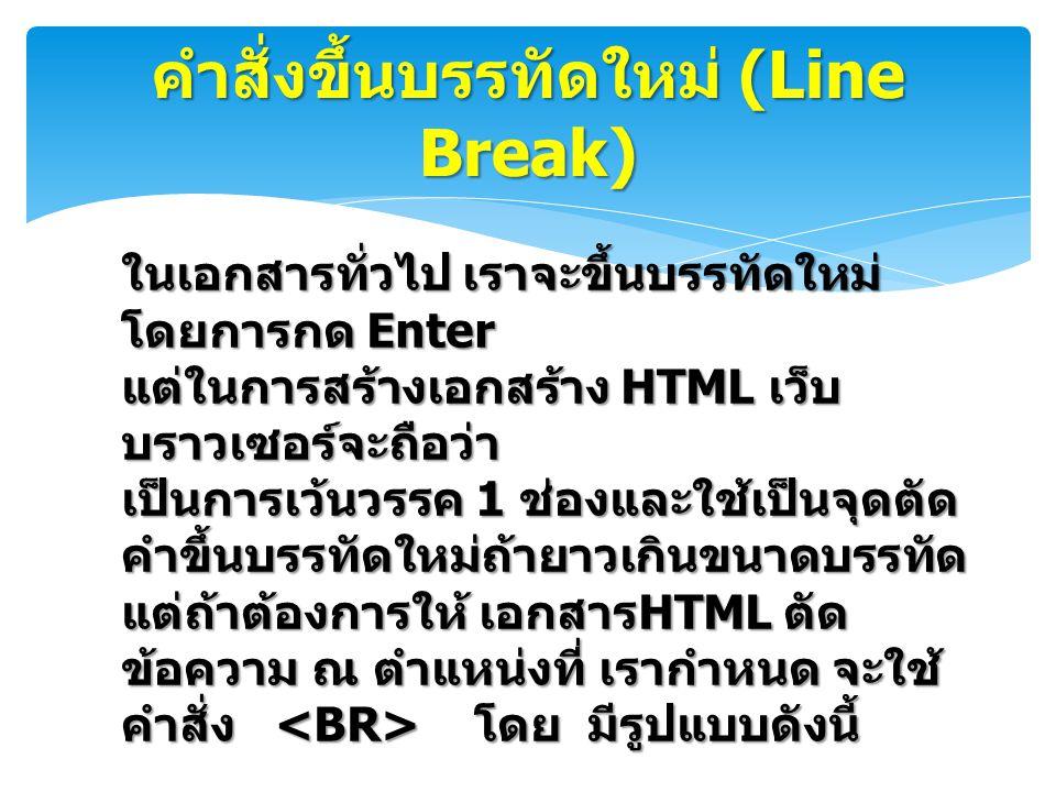 คำสั่งขึ้นบรรทัดใหม่ (Line Break) ในเอกสารทั่วไป เราจะขึ้นบรรทัดใหม่ โดยการกด Enter แต่ในการสร้างเอกสร้าง HTML เว็บ บราวเซอร์จะถือว่า เป็นการเว้นวรรค