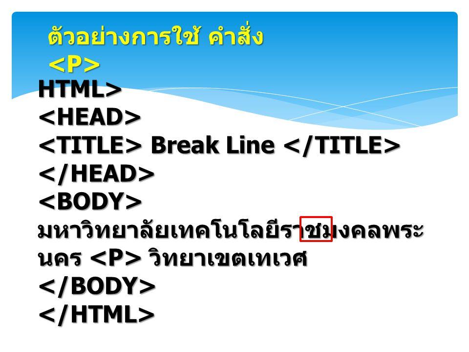 HTML><HEAD> Break Line Break Line </HEAD><BODY> มหาวิทยาลัยเทคโนโลยีราชมงคลพระ นคร วิทยาเขตเทเวศ </BODY></HTML> ตัวอย่างการใช้ คำสั่ง ตัวอย่างการใช้ ค