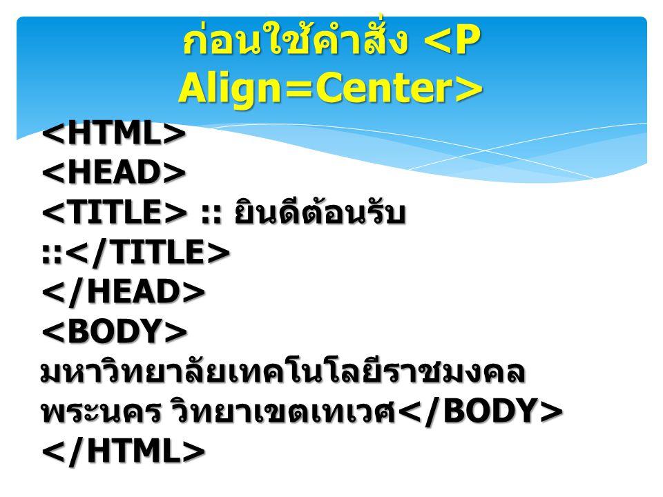 ก่อนใช้คำสั่ง ก่อนใช้คำสั่ง <HTML><HEAD> :: ยินดีต้อนรับ :: :: ยินดีต้อนรับ :: </HEAD><BODY> มหาวิทยาลัยเทคโนโลยีราชมงคล พระนคร วิทยาเขตเทเวศ มหาวิทยา