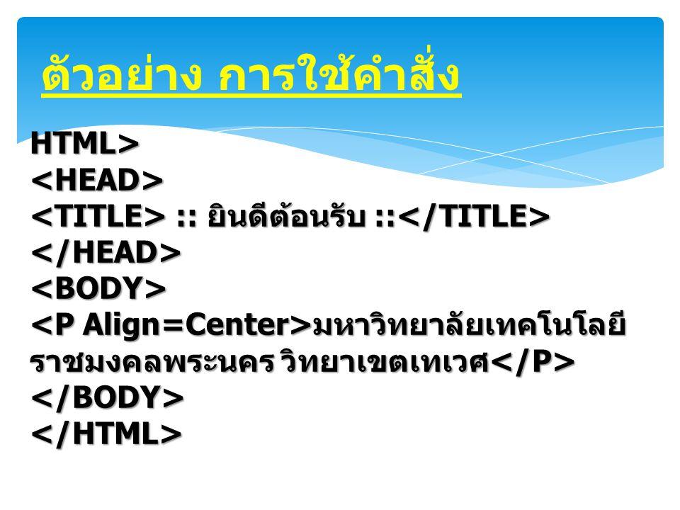 ตัวอย่าง การใช้คำสั่ง HTML><HEAD> :: ยินดีต้อนรับ :: :: ยินดีต้อนรับ :: </HEAD><BODY> มหาวิทยาลัยเทคโนโลยี ราชมงคลพระนคร วิทยาเขตเทเวศ มหาวิทยาลัยเทคโ