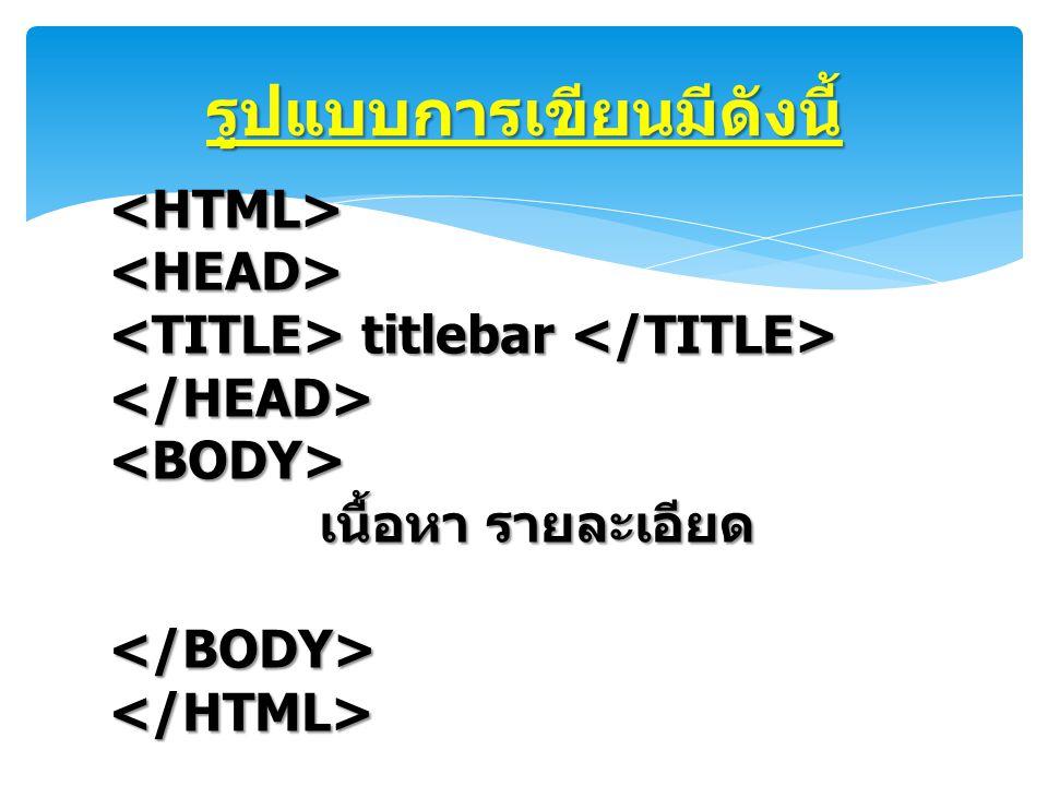 รูปแบบการเขียนมีดังนี้ <HTML><HEAD> titlebar titlebar </HEAD><BODY> เนื้อหา รายละเอียด </BODY></HTML>