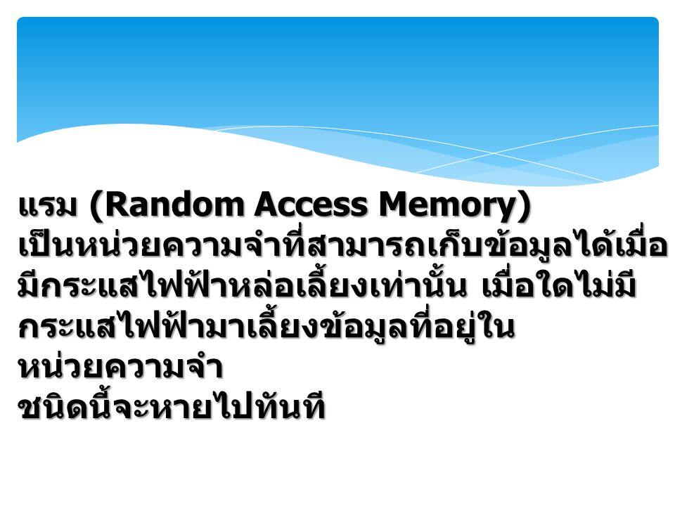 แรม (Random Access Memory) เป็นหน่วยความจำที่สามารถเก็บข้อมูลได้เมื่อ มีกระแสไฟฟ้าหล่อเลี้ยงเท่านั้น เมื่อใดไม่มี กระแสไฟฟ้ามาเลี้ยงข้อมูลที่อยู่ใน หน่วยความจำ ชนิดนี้จะหายไปทันที