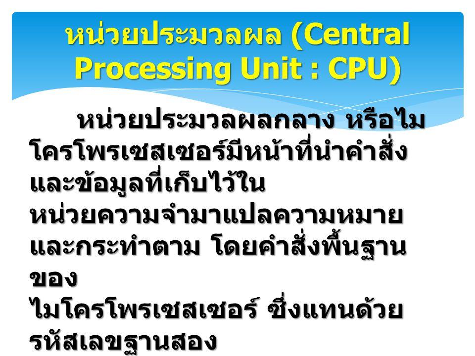 หน่วยประมวลผล (Central Processing Unit : CPU) หน่วยประมวลผลกลาง หรือไม โครโพรเซสเซอร์มีหน้าที่นำคำสั่ง และข้อมูลที่เก็บไว้ใน หน่วยความจำมาแปลความหมาย และกระทำตาม โดยคำสั่งพื้นฐาน ของ ไมโครโพรเซสเซอร์ ซึ่งแทนด้วย รหัสเลขฐานสอง