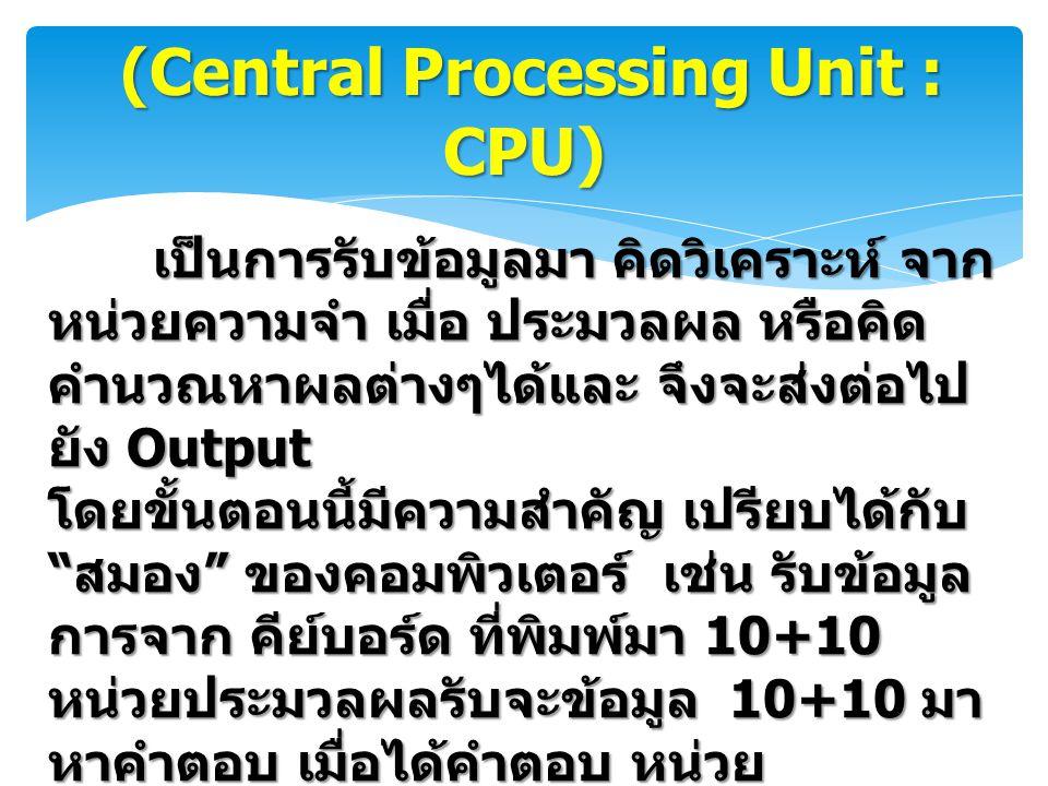 (Central Processing Unit : CPU) เป็นการรับข้อมูลมา คิดวิเคราะห์ จาก หน่วยความจำ เมื่อ ประมวลผล หรือคิด คำนวณหาผลต่างๆได้และ จึงจะส่งต่อไป ยัง Output โ