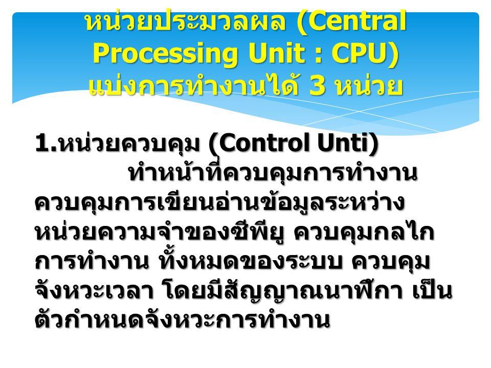 หน่วยประมวลผล (Central Processing Unit : CPU) แบ่งการทำงานได้ 3 หน่วย 1. หน่วยควบคุม (Control Unti) ทำหน้าที่ควบคุมการทำงาน ควบคุมการเขียนอ่านข้อมูลระ