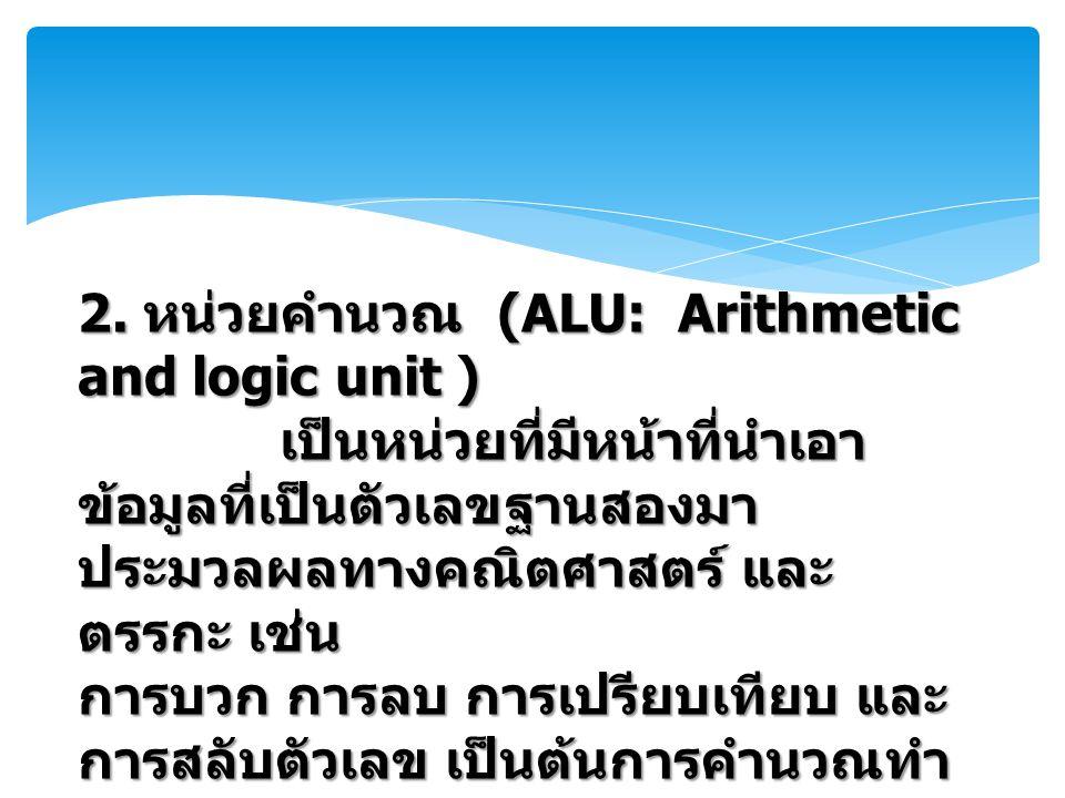 2. หน่วยคำนวณ (ALU: Arithmetic and logic unit ) เป็นหน่วยที่มีหน้าที่นำเอา ข้อมูลที่เป็นตัวเลขฐานสองมา ประมวลผลทางคณิตศาสตร์ และ ตรรกะ เช่น การบวก การ