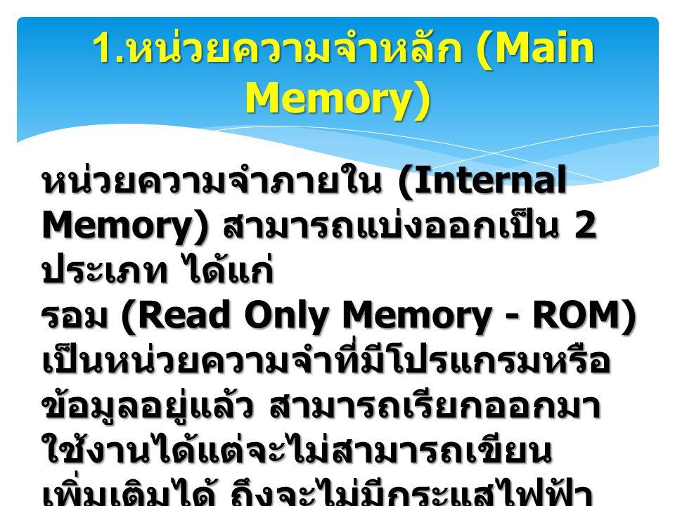1. หน่วยความจำหลัก (Main Memory) 1. หน่วยความจำหลัก (Main Memory) หน่วยความจำภายใน (Internal Memory) สามารถแบ่งออกเป็น 2 ประเภท ได้แก่ รอม (Read Only
