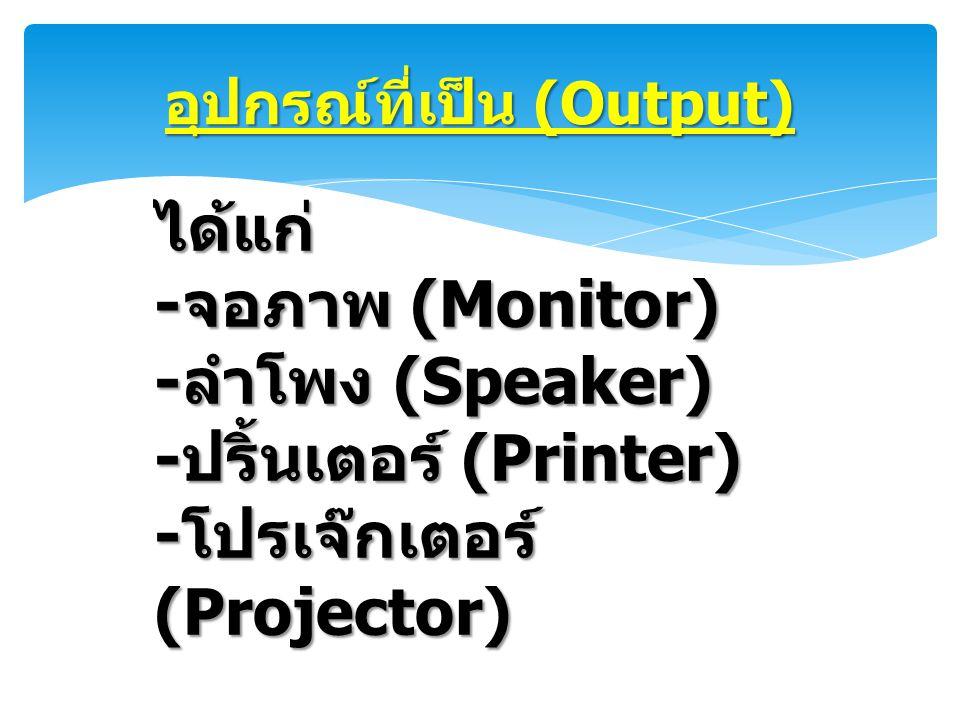 อุปกรณ์ที่เป็น (Output) ได้แก่ - จอภาพ (Monitor) - ลำโพง (Speaker) - ปริ้นเตอร์ (Printer) - โปรเจ๊กเตอร์ (Projector)