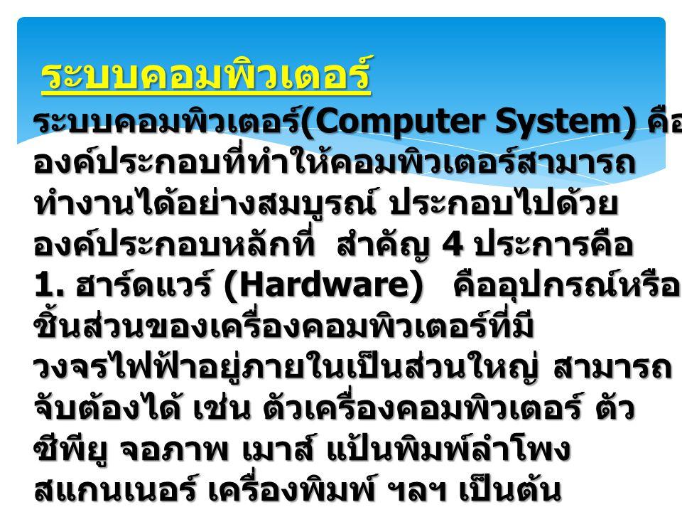 ระบบคอมพิวเตอร์ ระบบคอมพิวเตอร์ (Computer System) คือ องค์ประกอบที่ทำให้คอมพิวเตอร์สามารถ ทำงานได้อย่างสมบูรณ์ ประกอบไปด้วย องค์ประกอบหลักที่ สำคัญ 4