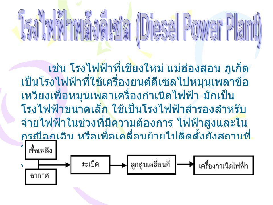 เช่น โรงไฟฟ้าที่เชียงใหม่ แม่ฮ่องสอน ภูเก็ต เป็นโรงไฟฟ้าที่ใช้เครื่องยนต์ดีเซลไปหมุนเพลาข้อ เหวี่ยงเพื่อหมุนเพลาเครื่องกำเนิดไฟฟ้า มักเป็น โรงไฟฟ้าขนา