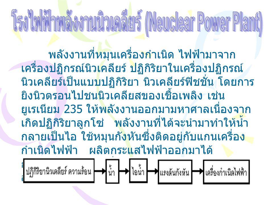พลังงานที่หมุนเครื่องกำเนิด ไฟฟ้ามาจาก เครื่องปฏิกรณ์นิวเคลียร์ ปฏิกิริยาในเครื่องปฏิกรณ์ นิวเคลียร์เป็นแบบปฏิกิริยา นิวเคลียร์ฟิชชั่น โดยการ ยิงนิวตร